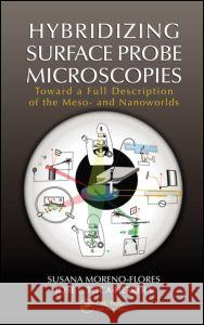Hybridizing Surface Probe Microscopies : Toward a Full Description of the Meso- and Nanoworlds  9781439871003