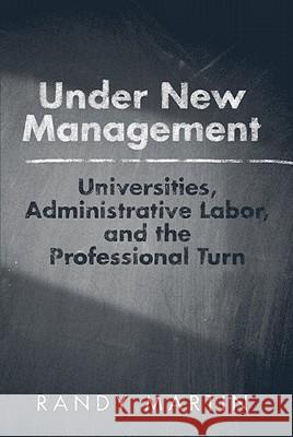 Under New Management: Universities, Administrative Labor, and the Professional Turn Randy Martin 9781439906958