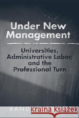 Under New Management : Universities, Administrative Labor, and the Professional Turn Randy Martin 9781439906965