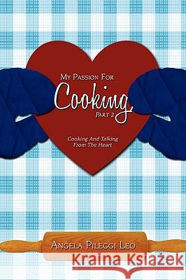 My Passion for Cooking, Part 2: Cooking and Talking from the Heart Angela Pilegg 9781440101779