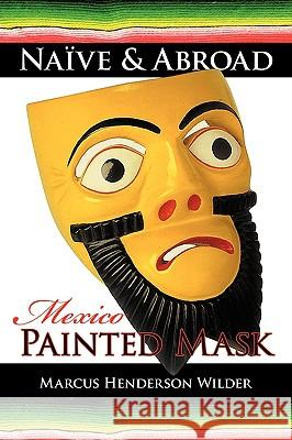 Naive & Abroad: Mexico: Painted Mask Marcus Henderson Wilder 9781440106910 iUniverse.com