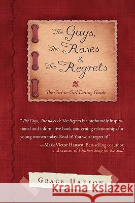 The Guys, the Roses & the Regrets: The Girl-To-Girl Dating Guide Grace Hatton 9781440120527