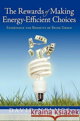 The Rewards of Making Energy-Efficient Choices : Experience the Benefits of Being Green David Nelmes 9781440124334
