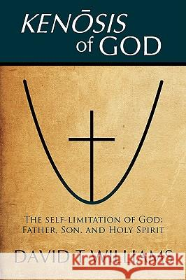 Kenosis of God: The Self-Limitation of God - Father, Son, and Holy Spirit David T. Williams 9781440132230