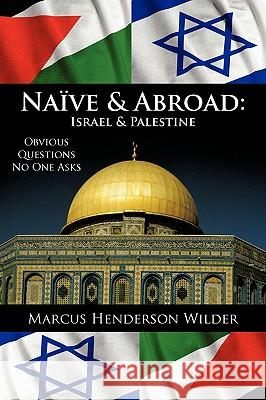 Naive & Abroad: Israel & Palestine: Obvious Questions No One Asks Marcus Henderson Wilder 9781440135125 iUniverse.com