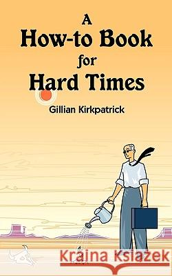 A How-To Book for Hard Times Gillian Kirkpatrick 9781440136092