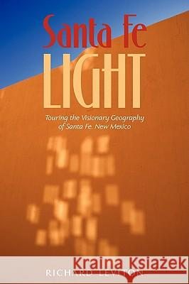 Santa Fe Light : Touring the Visionary Geography of Santa Fe, New Mexico Richard Leviton 9781440139253
