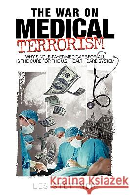 The War on Medical Terrorism: Why Single-Payer Medicare-For-All Is the Cure for the U.S. Healthcare System Les Stettner 9781440158087