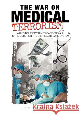 The War on Medical Terrorism: Why Single-Payer Medicare-For-All Is the Cure for the U.S. Healthcare System Stettner Le 9781440158100