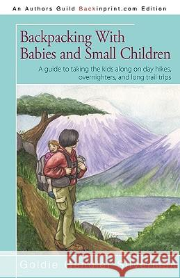 Backpacking with Babies and Small Children : A Guide to Taking the Kids Along on Day Hikes, Overnighters, and Long Trail Trips Silverman Goldi 9781440180675