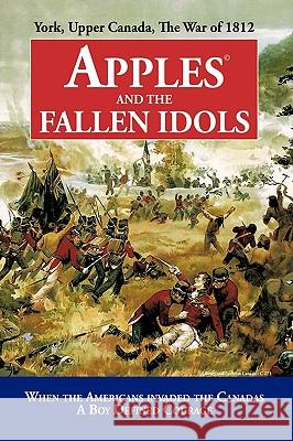 Apples and the Fallen Idols: When Americans Invaded the Canadas a Boy Defined Courage Richard Truman D 9781440188985