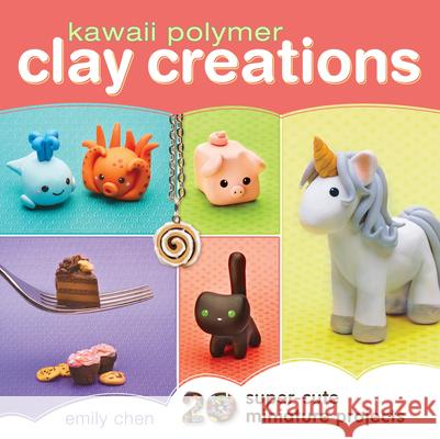 Kawaii Polymer Clay Creations: 20 Super-Cute Miniature Projects Emily Chen 9781440239731