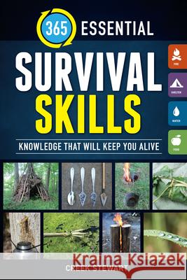 365 Essential Survival Skills: Knowledge That Will Keep You Alive Creek Stewart 9781440247286