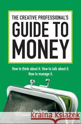 The Creative Professional's Guide to Money: How to Think about It, How to Talk about It, How to Manage It Ilise Benun 9781440302435