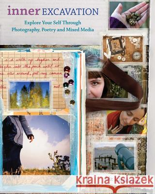 Inner Excavation: Exploring Your Self Through Photography, Poetry and Mixed Media Liz Lamoreux 9781440303098