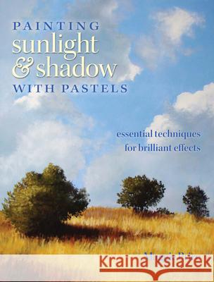 Painting Sunlight & Shadow with Pastels: Essential Techniques for Brilliant Effects Maggie Price 9781440303913