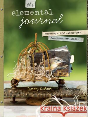 The Elemental Journal: Composing Artful Expressions from Items Cast Aside Tammy Kushnir 9781440305368