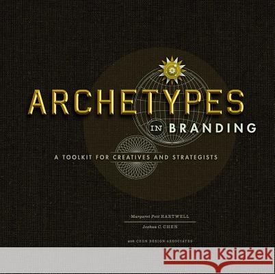 Archetypes in Branding: A Toolkit for Creatives and Strategists Joshua C. Chen Margaret Hartwell 9781440308185