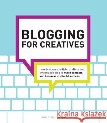 Blogging for Creatives: How Designers, Artists, Crafters and Writers Can Blog to Make Contacts, Win Business and Build Success Robin Houghton 9781440320132