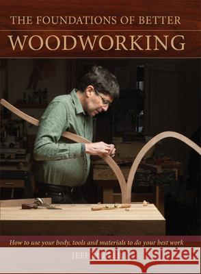 The Foundations of Better Woodworking: How to Use Your Body, Tools and Materials to Do Your Best Work Jeff Miller 9781440321016
