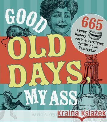 Good Old Days My @$$ : 665 Funny History Facts & Terrifying Truths about Yesteryear David A Fryxell 9781440322242