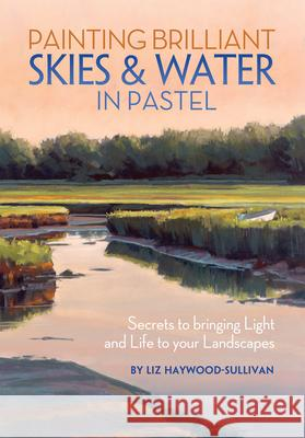 Painting Brilliant Skies & Water in Pastel : Secrets to bringing light and life to your landscapes Liz Haywood-Sullivan 9781440322556