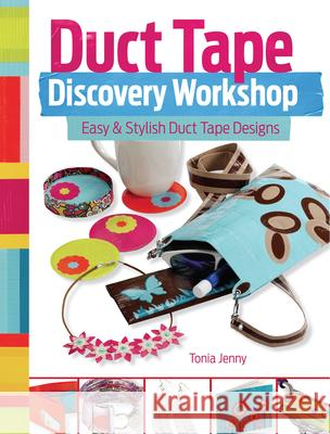 Duct Tape Discovery Workshop: Easy & Stylish Duct Tape Designs Tonia Jenny 9781440333958