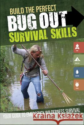 Build the Perfect Bug Out: Survival Skills: Your Guide to Emergency Wilderness Survival Creek Stewart 9781440340130