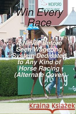 Win Every Race: A Never Before Seen Wagering System Dedicated to Any Kind of Horse Racing Randy W. Brown 9781440409257