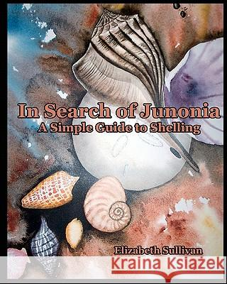 In Search of Junonia: A Simple Guide to Shelling Elizabeth Sullivan 9781440428265