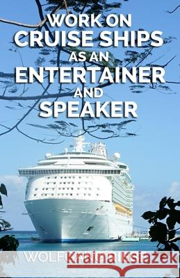 Work on Cruise Ships: As an Entertainer & Speaker Wolfgang Riebe 9781440429125