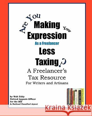 Making Expression Less Taxing: A Freelancer's Tax Resource Walt Eddy 9781440430695