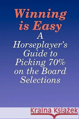 Winning Is Easy: A Horseplayer's Guide to Picking 70% on the Board Selections Edward P. Davies 9781440439537