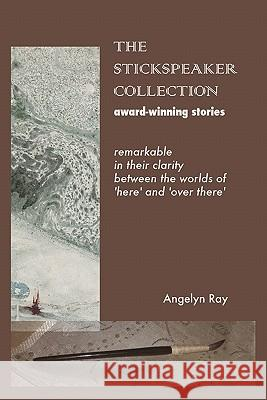 The Stickspeaker Collection: Award-Winning Stories Remarkable in Their Clarity Bridging 'Here' and 'Over There' Angelyn Ray 9781440441363