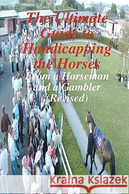 The Ultimate Guide to Handicapping the Horses: From a Horseman and a Gambler (Revised) Joseph J. Tuttle 9781440454561