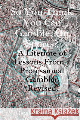 So You Think You Can Gamble, on Sports?: A Lifetime of Lessons from a Professional Gambler (Revised) David Paul Greene 9781440456190