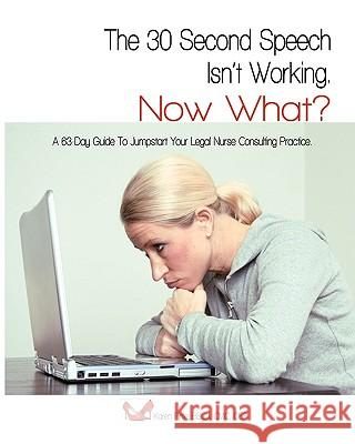 The 30-Second Speech Isn't Working. Now What?: A 63-Day Guide to Jumpstart Your Legal Nurse Consulting Practice. Bscj CMC Karen Pirtle 9781440470714