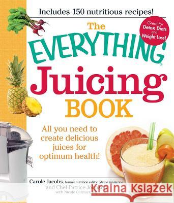The Everything Juicing Book : All you need to create delicious juices for your optimum health Carole Jacobs Chef Patrice Johnson 9781440503269