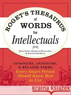 Roget's Thesaurus of Words for Intellectuals: Synonyms, Antonyms, and Related Terms Every Smart Person Should Know How to Use David Olsen Michelle Bevilacqua Justin Cor 9781440528989