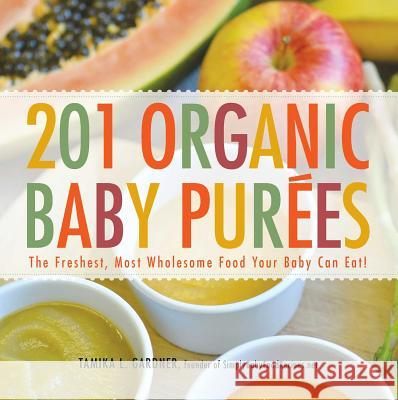 201 Organic Baby Purees : The Freshest, Most Wholesome Food Your Baby Can Eat! Tamika Gardner 9781440528996