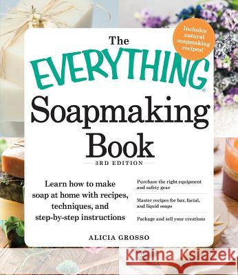 The Everything Soapmaking Book : Learn How to Make Soap at Home with Recipes, Techniques, and Step-by-Step Instructions - Purchase the right equipment and safety gear, Master recipes for bar, facial,  Alicia Grosso 9781440550133