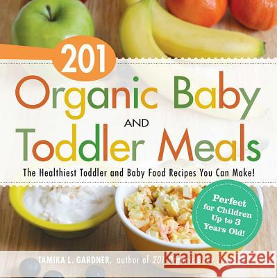 201 Organic Baby and Toddler Meals: The Healthiest Toddler and Baby Food Recipes You Can Make! Tamika L. Gardner 9781440581618