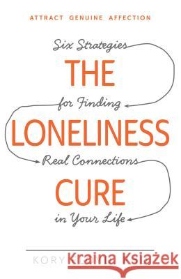The Loneliness Cure: Six Strategies for Finding Real Connections in Your Life Kory Floyd 9781440582097 Adams Media