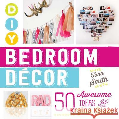 DIY Bedroom Decor: 50 Awesome Ideas for Your Room Tana Smith 9781440588020