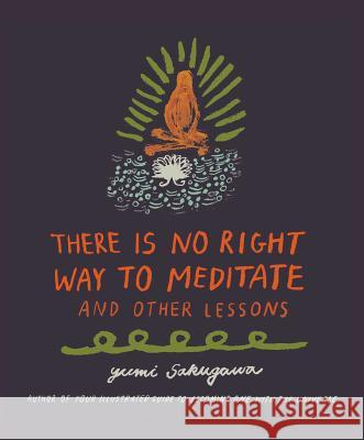 There Is No Right Way to Meditate: And Other Lessons Yumi Sakugawa 9781440592522