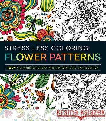 Stress Less Coloring: Flower Patterns: 100+ Coloring Pages for Peace and Relaxation Adams Media 9781440592874