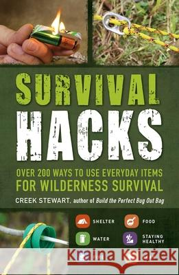 Survival Hacks: Over 200 Ways to Use Everyday Items for Wilderness Survival Stewart Creek 9781440593345