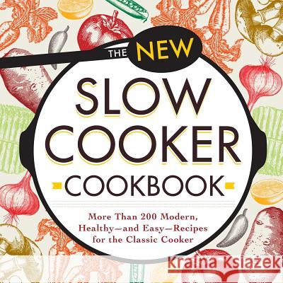 The New Slow Cooker Cookbook: More Than 200 Modern, Healthy--And Easy--Recipes for the Classic Cooker Adams Media 9781440594113