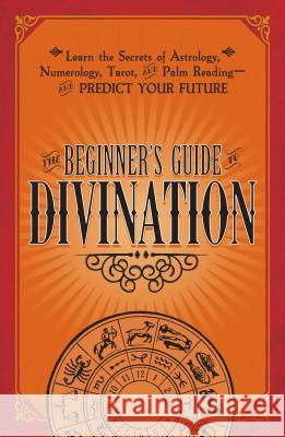 The Beginner's Guide to Divination: Learn the Secrets of Astrology, Numerology, Tarot, and Palm Reading--And Predict Your Future Adams Media 9781440594823