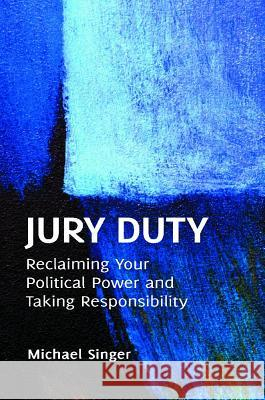 Jury Duty: Reclaiming Your Political Power and Taking Responsibility Michael Singer 9781440802690